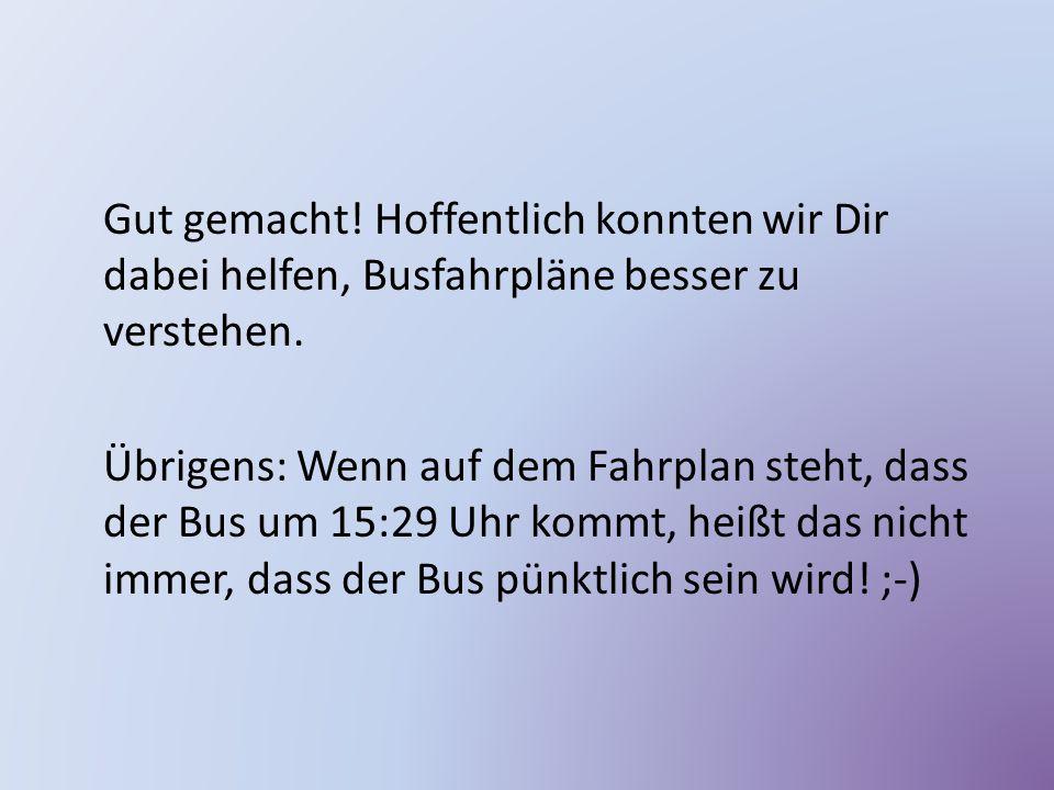 Gut gemacht! Hoffentlich konnten wir Dir dabei helfen, Busfahrpläne besser zu verstehen. Übrigens: Wenn auf dem Fahrplan steht, dass der Bus um 15:29