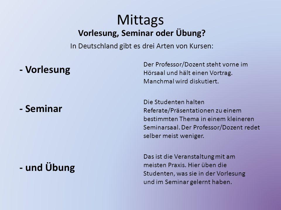 Mittags Vorlesung, Seminar oder Übung? In Deutschland gibt es drei Arten von Kursen: - Vorlesung - Seminar - und Übung Der Professor/Dozent steht vorn