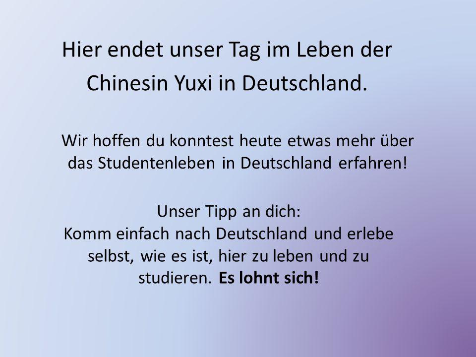 Hier endet unser Tag im Leben der Chinesin Yuxi in Deutschland. Wir hoffen du konntest heute etwas mehr über das Studentenleben in Deutschland erfahre