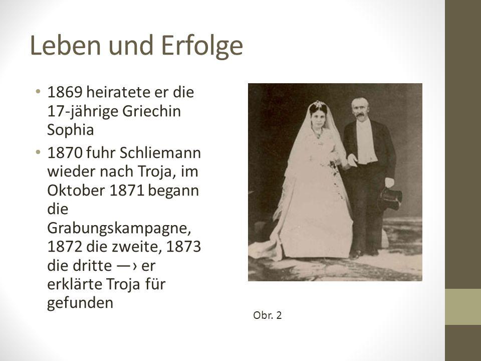 Leben und Erfolge 1869 heiratete er die 17-jährige Griechin Sophia 1870 fuhr Schliemann wieder nach Troja, im Oktober 1871 begann die Grabungskampagne, 1872 die zweite, 1873 die dritte ―› er erklärte Troja für gefunden Obr.