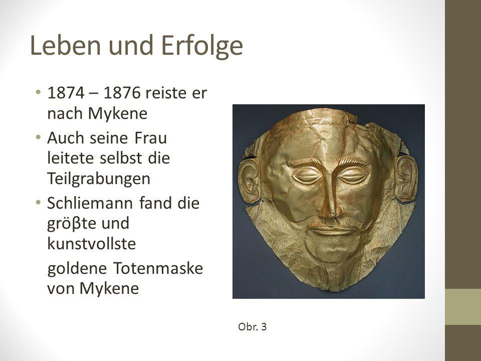 Leben und Erfolge 1874 – 1876 reiste er nach Mykene Auch seine Frau leitete selbst die Teilgrabungen Schliemann fand die gröβte und kunstvollste goldene Totenmaske von Mykene Obr.