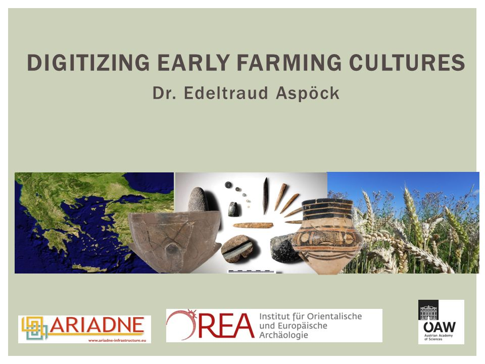 DIGITIZING EARLY FARMING CULTURES Dr. Edeltraud Aspöck