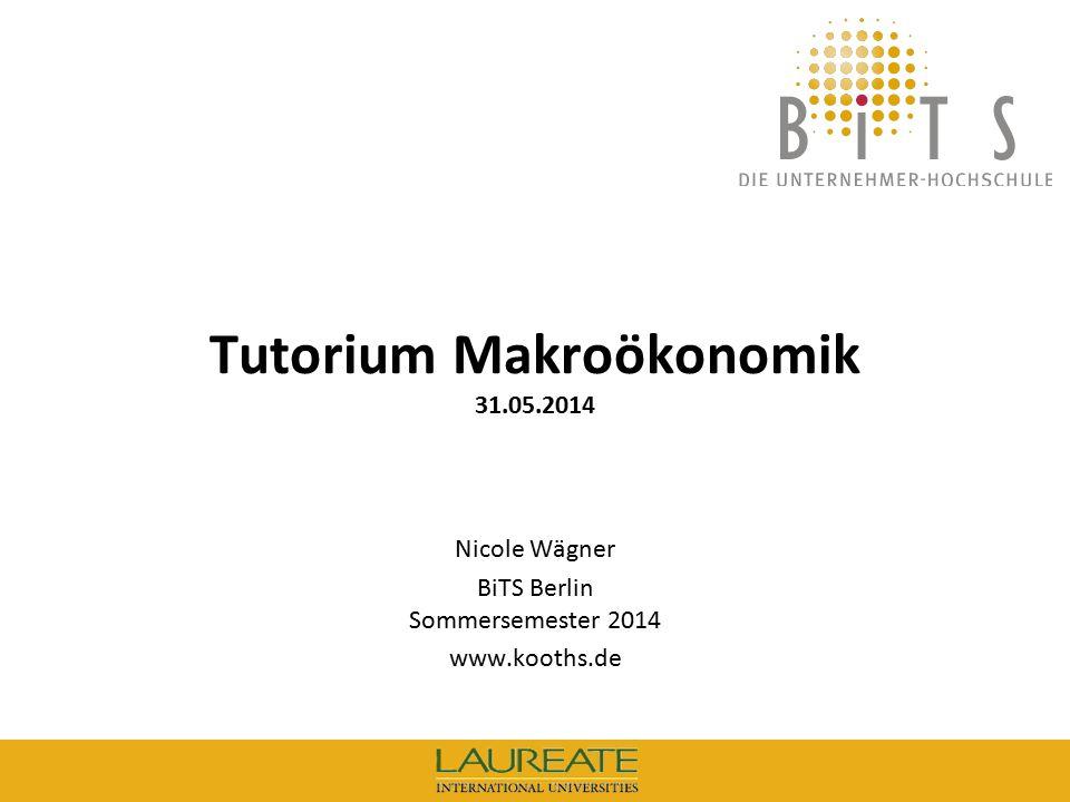 BiTS: Tutorium Makroökonomik, 31.05.14 1 Tutorium Makroökonomik 31.05.2014 Nicole Wägner BiTS Berlin Sommersemester 2014 www.kooths.de