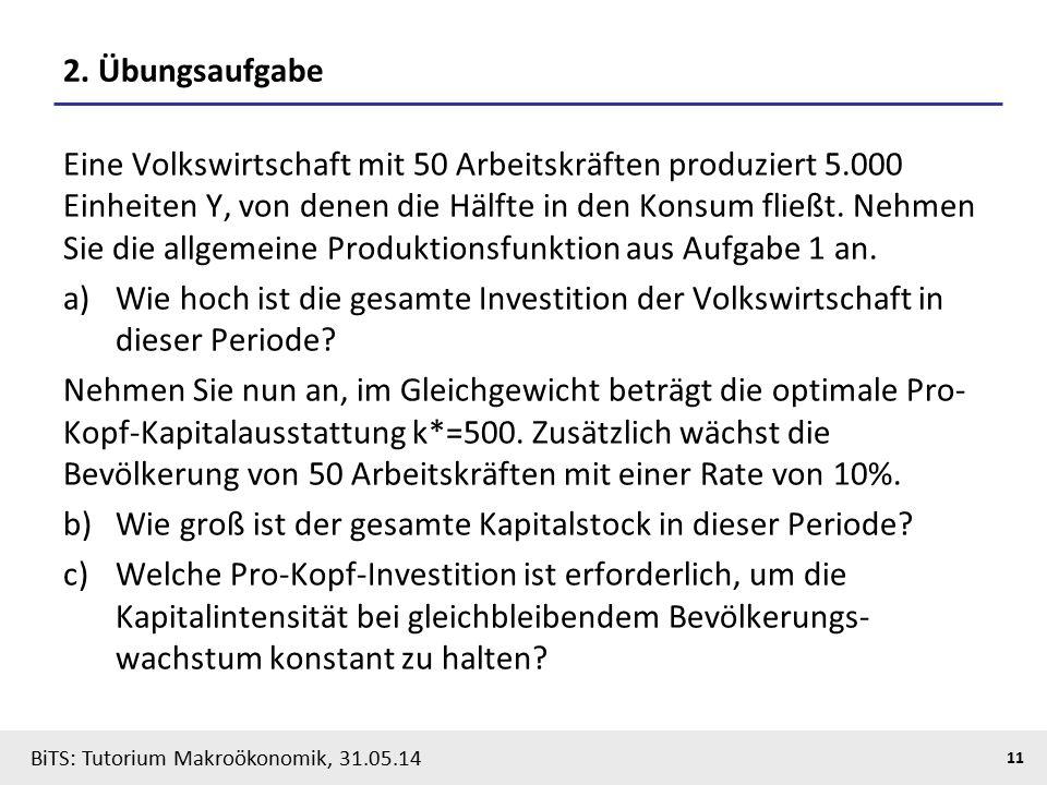 BiTS: Tutorium Makroökonomik, 31.05.14 11 2. Übungsaufgabe Eine Volkswirtschaft mit 50 Arbeitskräften produziert 5.000 Einheiten Y, von denen die Hälf