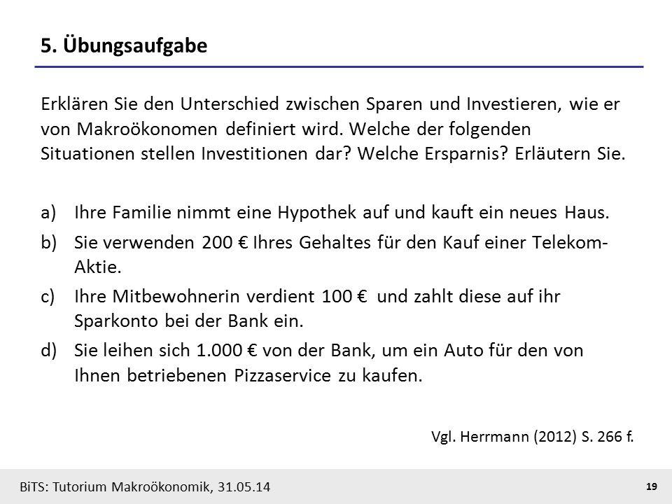 BiTS: Tutorium Makroökonomik, 31.05.14 19 5. Übungsaufgabe Erklären Sie den Unterschied zwischen Sparen und Investieren, wie er von Makroökonomen defi