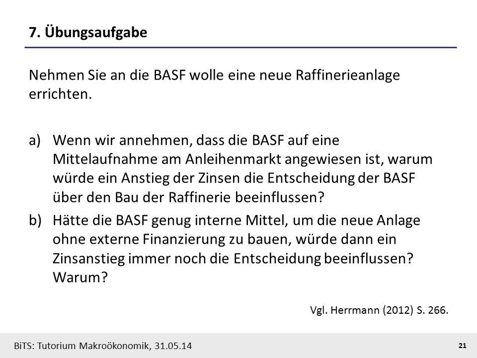 BiTS: Tutorium Makroökonomik, 31.05.14 21 7. Übungsaufgabe Nehmen Sie an die BASF wolle eine neue Raffinerieanlage errichten. a)Wenn wir annehmen, das