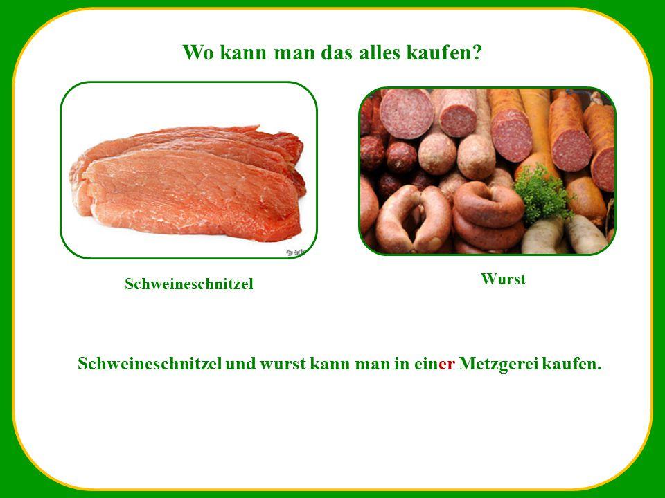 Wo kann man das alles kaufen? Schweineschnitzel Wurst Schweineschnitzel und wurst kann man in einer Metzgerei kaufen.