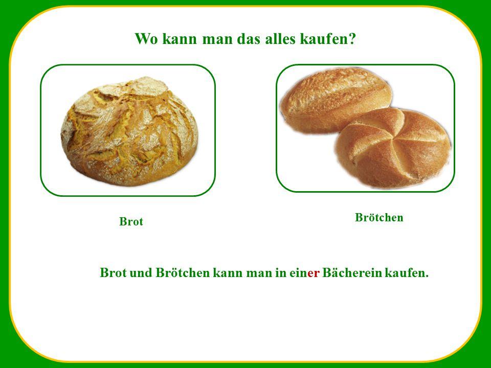 Wo kann man das alles kaufen? Brot Brötchen Brot und Brötchen kann man in einer Bächerein kaufen.