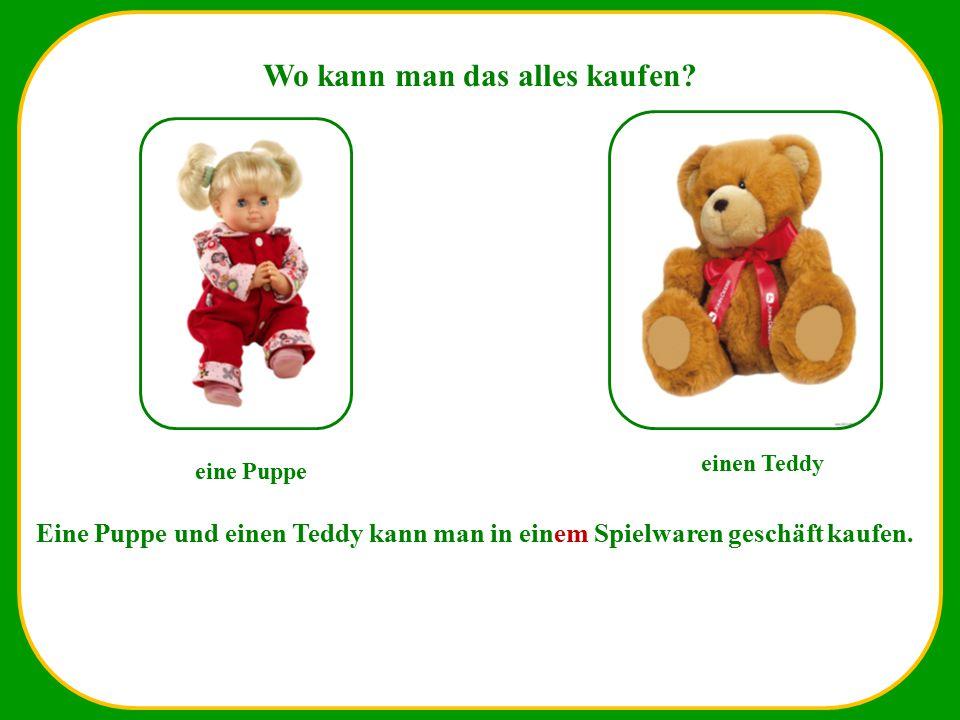 Wo kann man das alles kaufen? eine Puppe einen Teddy Eine Puppe und einen Teddy kann man in einem Spielwaren geschäft kaufen.