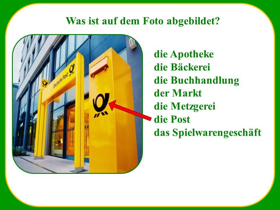 Waa Was ist auf dem Foto abgebildet? die Apotheke die Bäckerei die Buchhandlung der Markt die Metzgerei die Post das Spielwarengeschäft