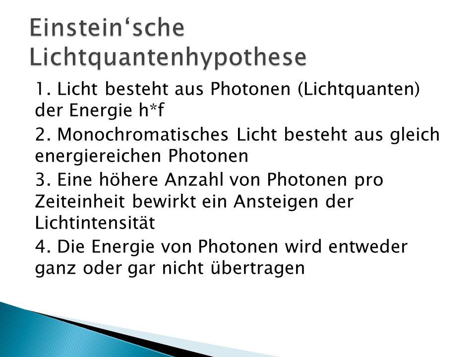 1. Licht besteht aus Photonen (Lichtquanten) der Energie h*f 2. Monochromatisches Licht besteht aus gleich energiereichen Photonen 3. Eine höhere Anza