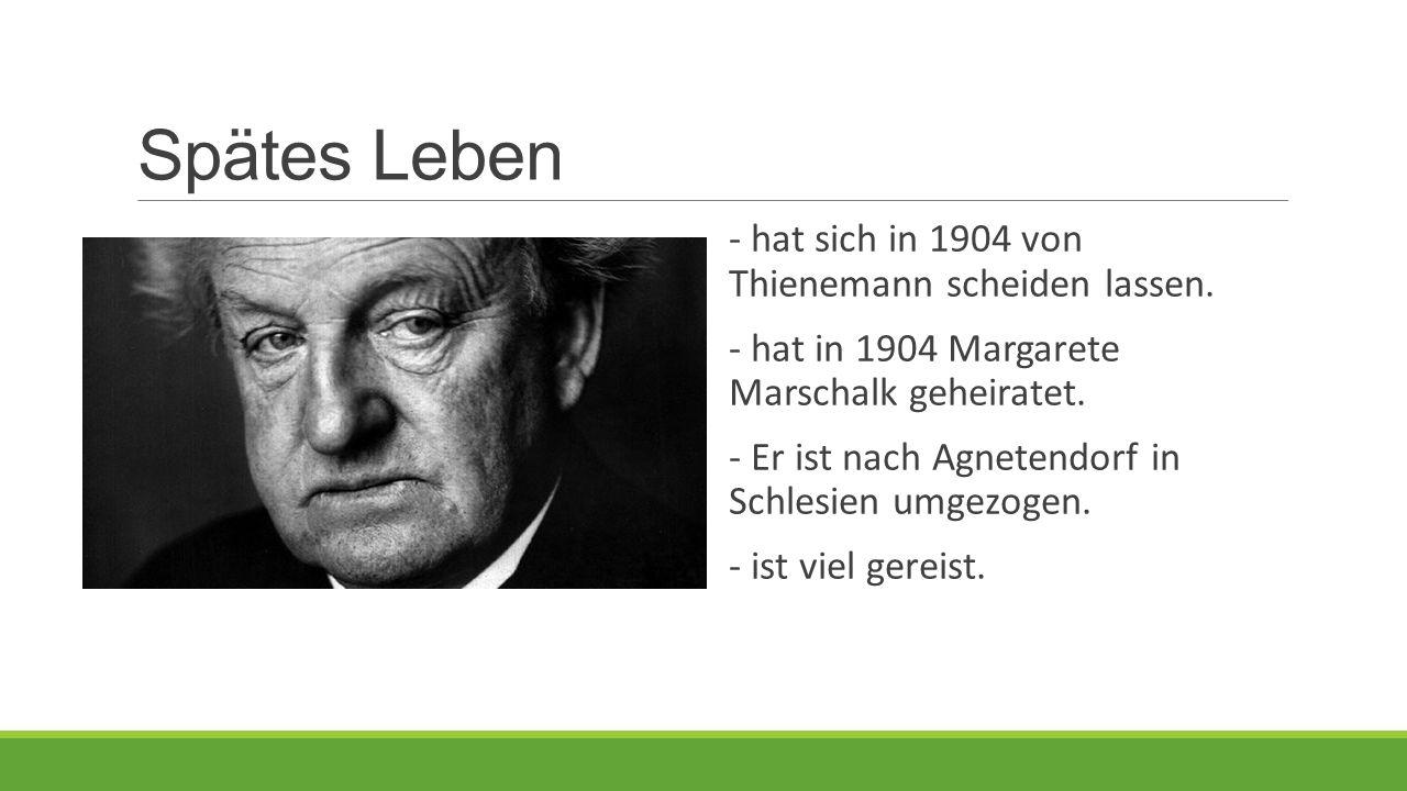 Spätes Leben - hat sich in 1904 von Thienemann scheiden lassen. - hat in 1904 Margarete Marschalk geheiratet. - Er ist nach Agnetendorf in Schlesien u