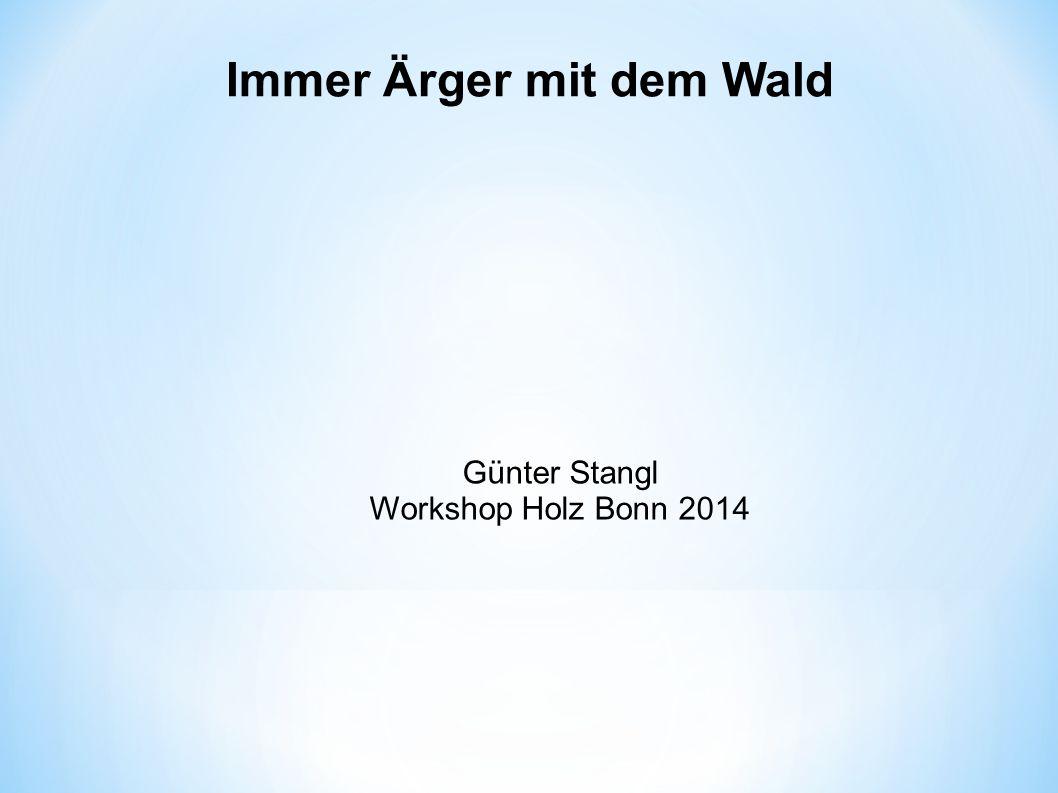 Immer Ärger mit dem Wald Günter Stangl Workshop Holz Bonn 2014