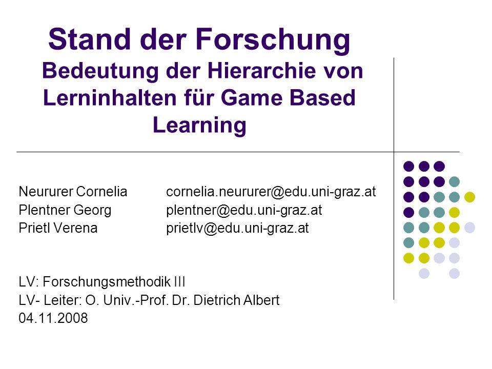 Stand der Forschung Bedeutung der Hierarchie von Lerninhalten für Game Based Learning Neururer Corneliacornelia.neururer@edu.uni-graz.at Plentner Georgplentner@edu.uni-graz.at Prietl Verenaprietlv@edu.uni-graz.at LV: Forschungsmethodik III LV- Leiter: O.