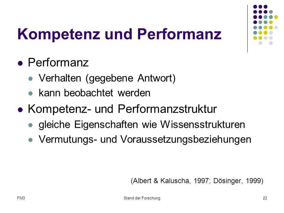 FM3Stand der Forschung22 Kompetenz und Performanz Performanz Verhalten (gegebene Antwort) kann beobachtet werden Kompetenz- und Performanzstruktur gleiche Eigenschaften wie Wissensstrukturen Vermutungs- und Voraussetzungsbeziehungen (Albert & Kaluscha, 1997; Dösinger, 1999)