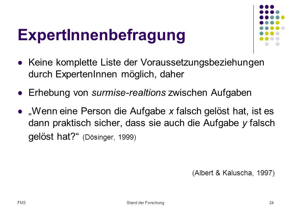 """FM3Stand der Forschung24 ExpertInnenbefragung Keine komplette Liste der Voraussetzungsbeziehungen durch ExpertenInnen möglich, daher Erhebung von surmise-realtions zwischen Aufgaben """"Wenn eine Person die Aufgabe x falsch gelöst hat, ist es dann praktisch sicher, dass sie auch die Aufgabe y falsch gelöst hat? (Dösinger, 1999) (Albert & Kaluscha, 1997)"""