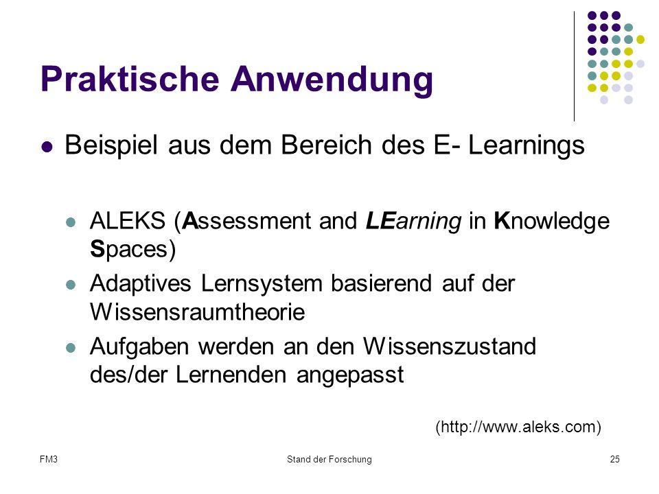 FM3Stand der Forschung25 Praktische Anwendung Beispiel aus dem Bereich des E- Learnings ALEKS (Assessment and LEarning in Knowledge Spaces) Adaptives Lernsystem basierend auf der Wissensraumtheorie Aufgaben werden an den Wissenszustand des/der Lernenden angepasst (http://www.aleks.com)