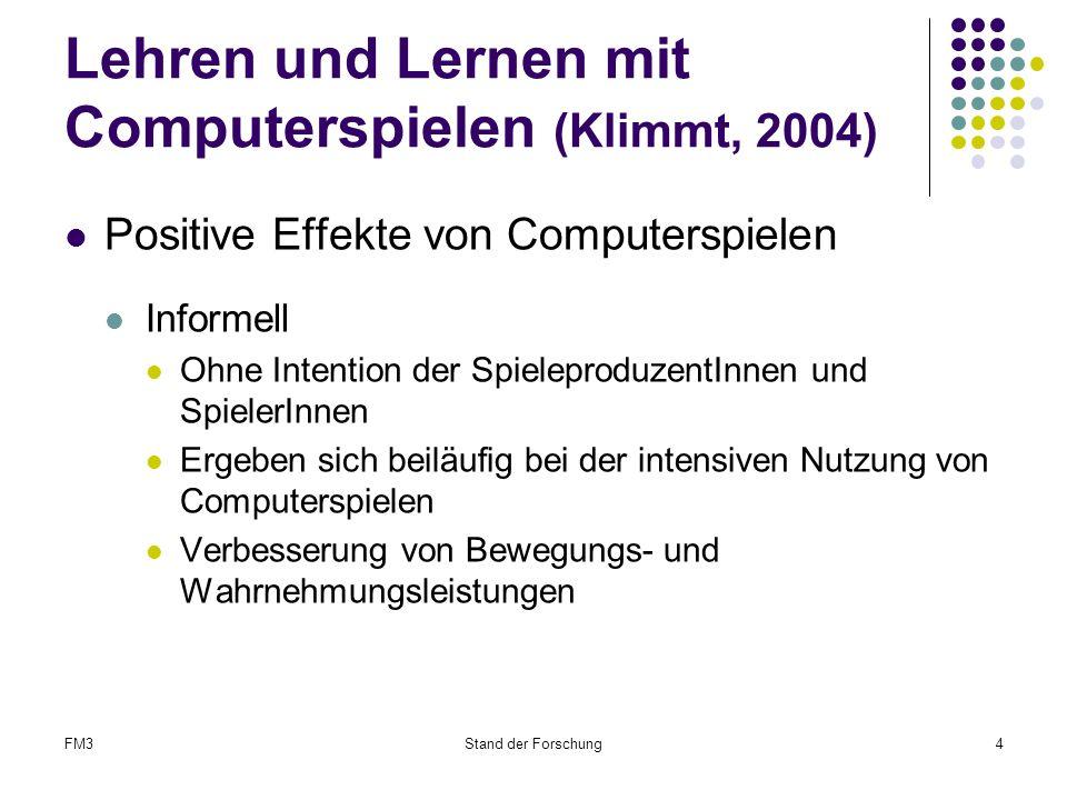 FM3Stand der Forschung4 Lehren und Lernen mit Computerspielen (Klimmt, 2004) Positive Effekte von Computerspielen Informell Ohne Intention der SpieleproduzentInnen und SpielerInnen Ergeben sich beiläufig bei der intensiven Nutzung von Computerspielen Verbesserung von Bewegungs- und Wahrnehmungsleistungen