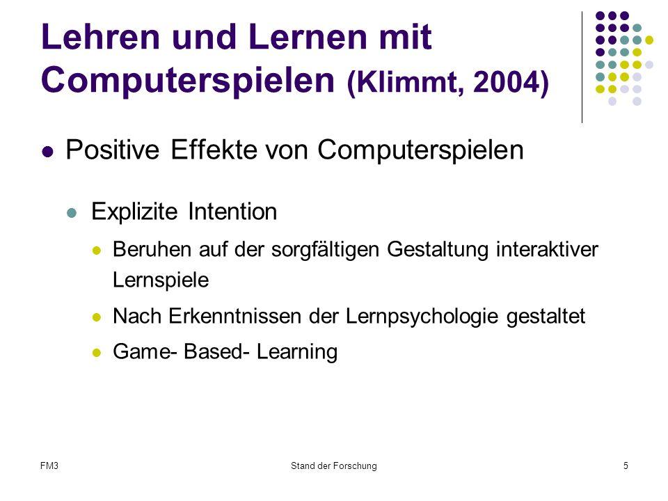 FM3Stand der Forschung5 Lehren und Lernen mit Computerspielen (Klimmt, 2004) Positive Effekte von Computerspielen Explizite Intention Beruhen auf der sorgfältigen Gestaltung interaktiver Lernspiele Nach Erkenntnissen der Lernpsychologie gestaltet Game- Based- Learning