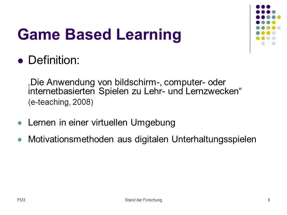 """FM3Stand der Forschung6 Game Based Learning Definition: """" Die Anwendung von bildschirm-, computer- oder internetbasierten Spielen zu Lehr- und Lernzwecken (e-teaching, 2008) Lernen in einer virtuellen Umgebung Motivationsmethoden aus digitalen Unterhaltungsspielen"""