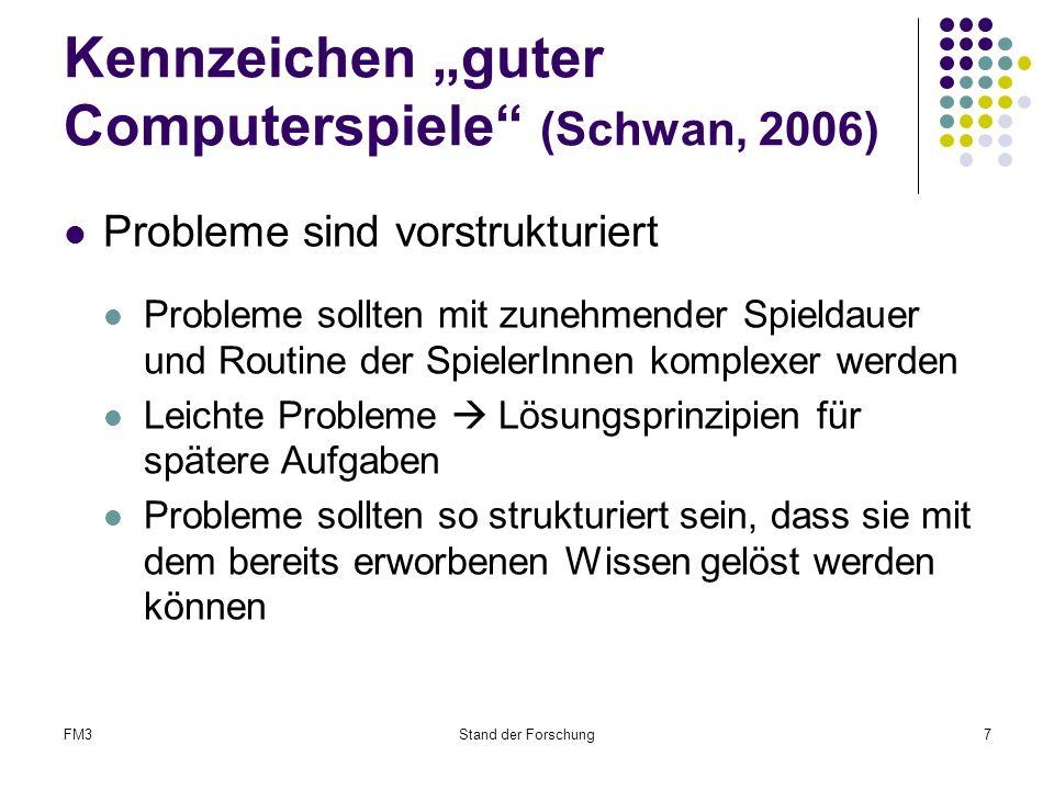 """FM3Stand der Forschung7 Kennzeichen """"guter Computerspiele (Schwan, 2006) Probleme sind vorstrukturiert Probleme sollten mit zunehmender Spieldauer und Routine der SpielerInnen komplexer werden Leichte Probleme  Lösungsprinzipien für spätere Aufgaben Probleme sollten so strukturiert sein, dass sie mit dem bereits erworbenen Wissen gelöst werden können"""