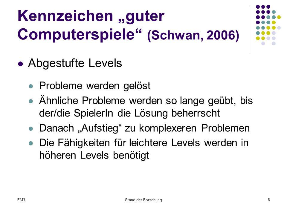 """FM3Stand der Forschung8 Kennzeichen """"guter Computerspiele (Schwan, 2006) Abgestufte Levels Probleme werden gelöst Ähnliche Probleme werden so lange geübt, bis der/die SpielerIn die Lösung beherrscht Danach """"Aufstieg zu komplexeren Problemen Die Fähigkeiten für leichtere Levels werden in höheren Levels benötigt"""