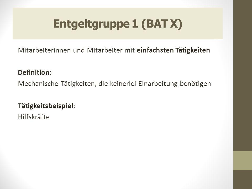 Entgeltgruppe 1 (BAT X) Mitarbeiterinnen und Mitarbeiter mit einfachsten Tätigkeiten Definition: Mechanische Tätigkeiten, die keinerlei Einarbeitung b