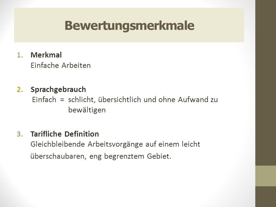 Bewertungsmerkmale 1.Merkmal Einfache Arbeiten 2. Sprachgebrauch Einfach = schlicht, übersichtlich und ohne Aufwand zu bewältigen 3.Tarifliche Definit