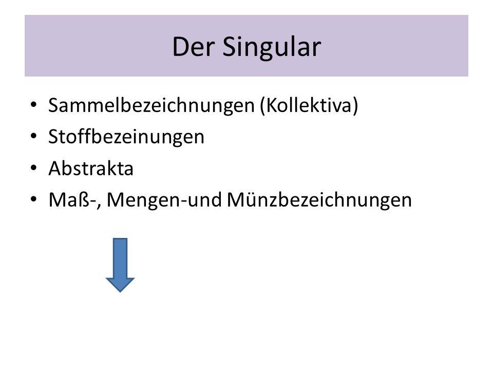 Der Singular Sammelbezeichnungen (Kollektiva) Stoffbezeinungen Abstrakta Maß-, Mengen-und Münzbezeichnungen