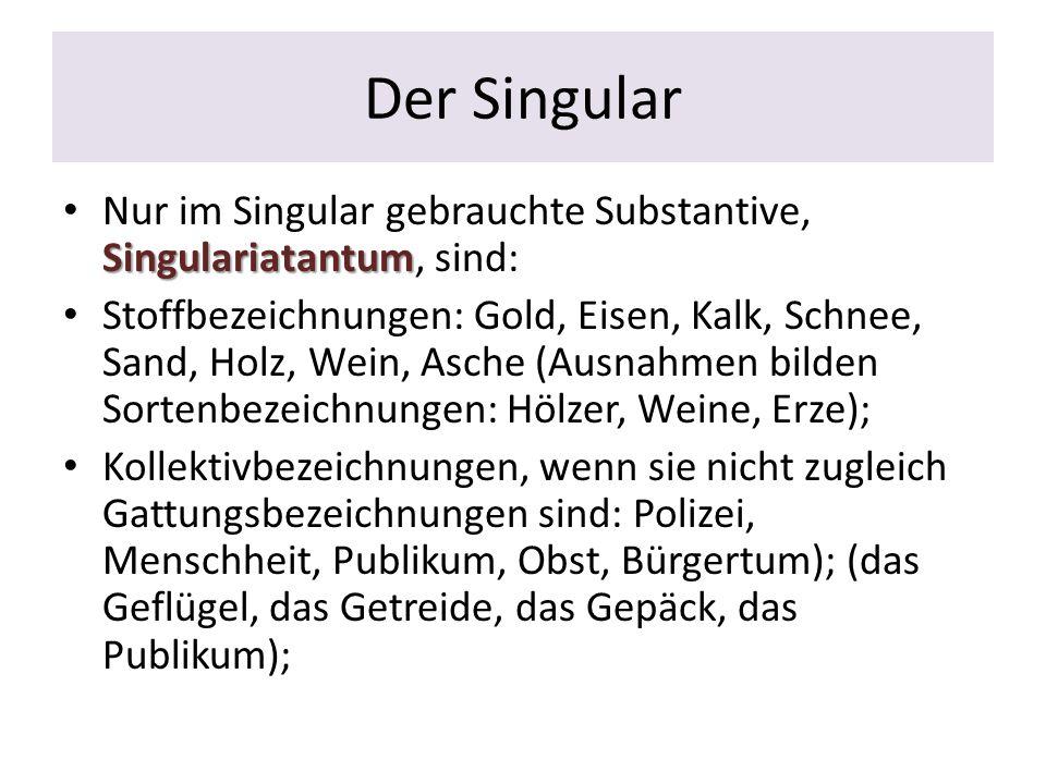 Der Singular Singulariatantum Nur im Singular gebrauchte Substantive, Singulariatantum, sind: Stoffbezeichnungen: Gold, Eisen, Kalk, Schnee, Sand, Hol