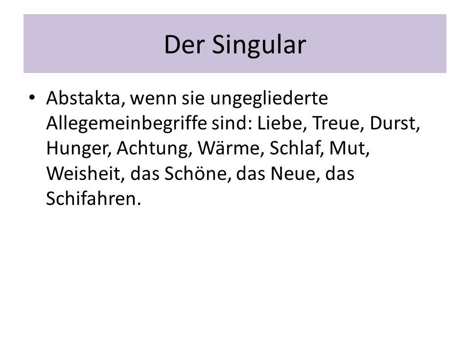 Der Singular Abstakta, wenn sie ungegliederte Allegemeinbegriffe sind: Liebe, Treue, Durst, Hunger, Achtung, Wärme, Schlaf, Mut, Weisheit, das Schöne,