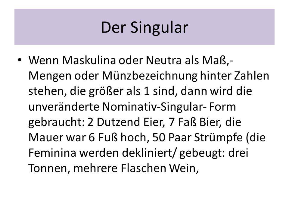 Der Singular Wenn Maskulina oder Neutra als Maß,- Mengen oder Münzbezeichnung hinter Zahlen stehen, die größer als 1 sind, dann wird die unveränderte
