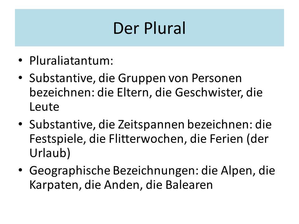 Der Plural Pluraliatantum: Substantive, die Gruppen von Personen bezeichnen: die Eltern, die Geschwister, die Leute Substantive, die Zeitspannen bezei