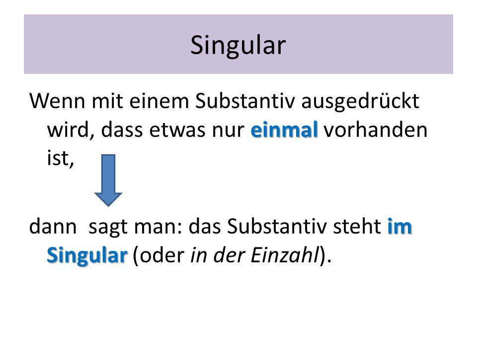 Singular einmal Wenn mit einem Substantiv ausgedrückt wird, dass etwas nur einmal vorhanden ist, im Singular dann sagt man: das Substantiv steht im Si