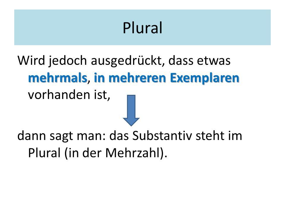 Plural mehrmalsin mehreren Exemplaren Wird jedoch ausgedrückt, dass etwas mehrmals, in mehreren Exemplaren vorhanden ist, dann sagt man: das Substanti