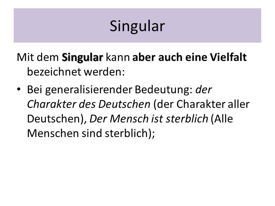 Singular Singular Mit dem Singular kann aber auch eine Vielfalt bezeichnet werden: Bei generalisierender Bedeutung: der Charakter des Deutschen (der C