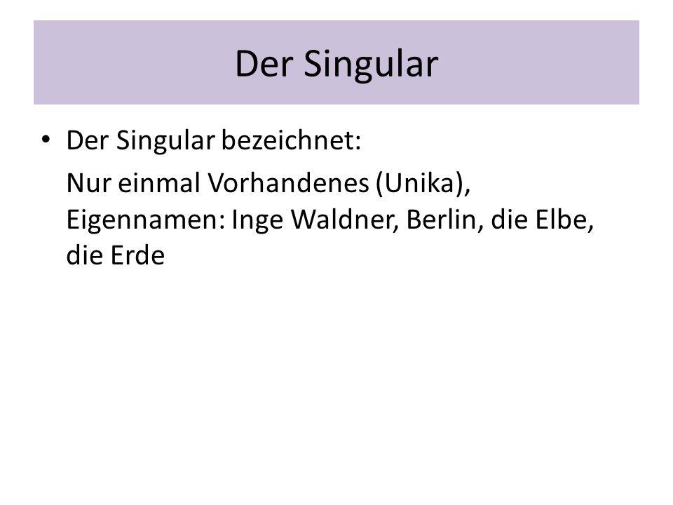 Der Singular Der Singular bezeichnet: Nur einmal Vorhandenes (Unika), Eigennamen: Inge Waldner, Berlin, die Elbe, die Erde