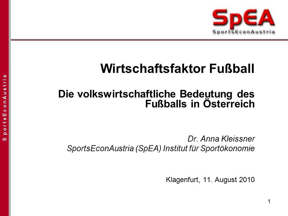 S p o r t s E c o n A u s t r i a 1 Wirtschaftsfaktor Fußball Die volkswirtschaftliche Bedeutung des Fußballs in Österreich Dr. Anna Kleissner SportsE