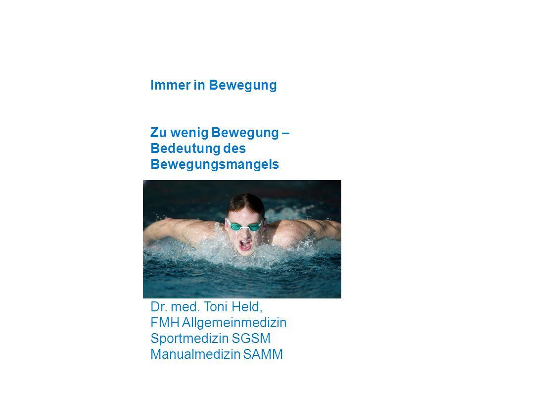 Immer in Bewegung Zu wenig Bewegung – Bedeutung des Bewegungsmangels Dr. med. Toni Held, FMH Allgemeinmedizin Sportmedizin SGSM Manualmedizin SAMM