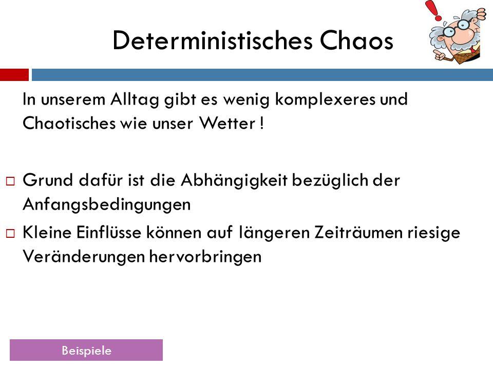 Deterministisches Chaos In unserem Alltag gibt es wenig komplexeres und Chaotisches wie unser Wetter !  Grund dafür ist die Abhängigkeit bezüglich de