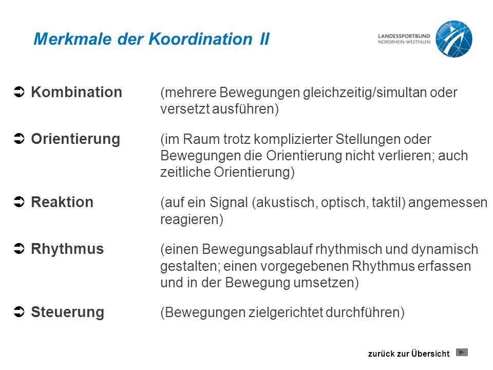 Merkmale der Koordination II  Kombination (mehrere Bewegungen gleichzeitig/simultan oder versetzt ausführen)  Orientierung (im Raum trotz komplizierter Stellungen oder Bewegungen die Orientierung nicht verlieren; auch zeitliche Orientierung)  Reaktion (auf ein Signal (akustisch, optisch, taktil) angemessen reagieren)  Rhythmus (einen Bewegungsablauf rhythmisch und dynamisch gestalten; einen vorgegebenen Rhythmus erfassen und in der Bewegung umsetzen)  Steuerung (Bewegungen zielgerichtet durchführen) zurück zur Übersicht