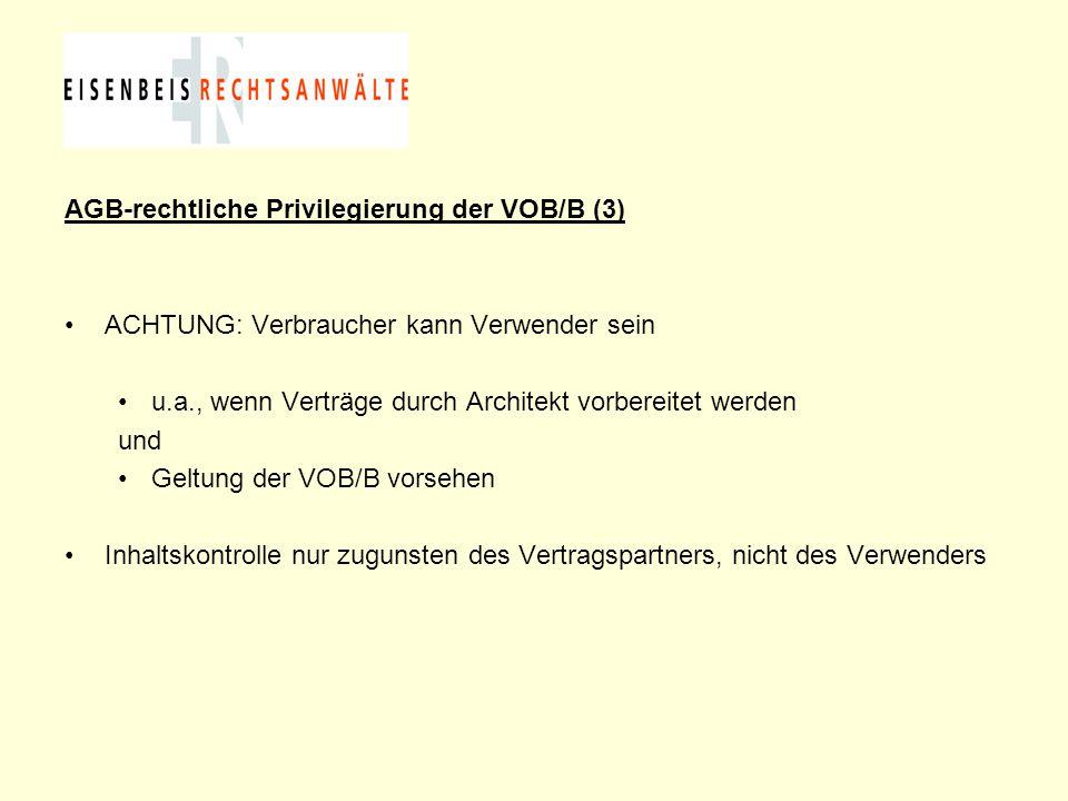 AGB-rechtliche Privilegierung der VOB/B (3) ACHTUNG: Verbraucher kann Verwender sein u.a., wenn Verträge durch Architekt vorbereitet werden und Geltun