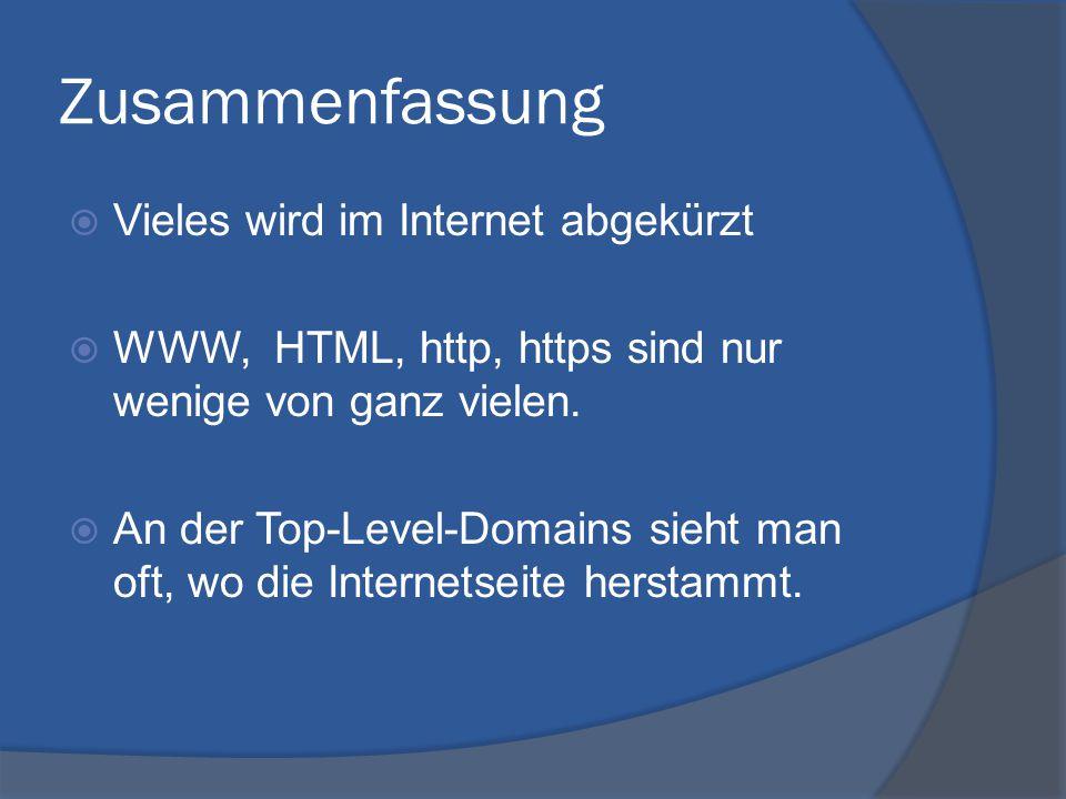 Zusammenfassung  Vieles wird im Internet abgekürzt  WWW, HTML, http, https sind nur wenige von ganz vielen.  An der Top-Level-Domains sieht man oft
