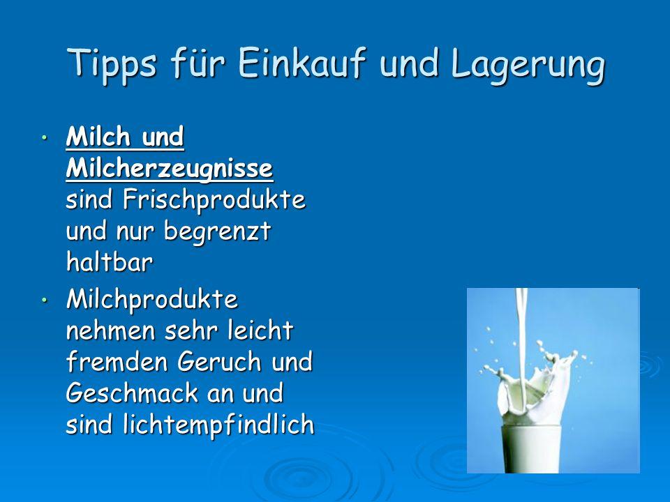 Tipps für Einkauf und Lagerung Milch und Milcherzeugnisse sind Frischprodukte und nur begrenzt haltbar Milch und Milcherzeugnisse sind Frischprodukte