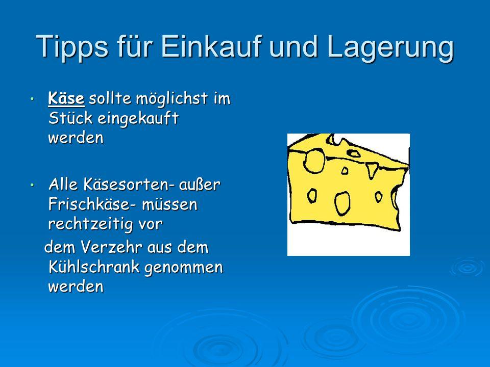 Tipps für Einkauf und Lagerung Käse sollte möglichst im Stück eingekauft werden Käse sollte möglichst im Stück eingekauft werden Alle Käsesorten- auße