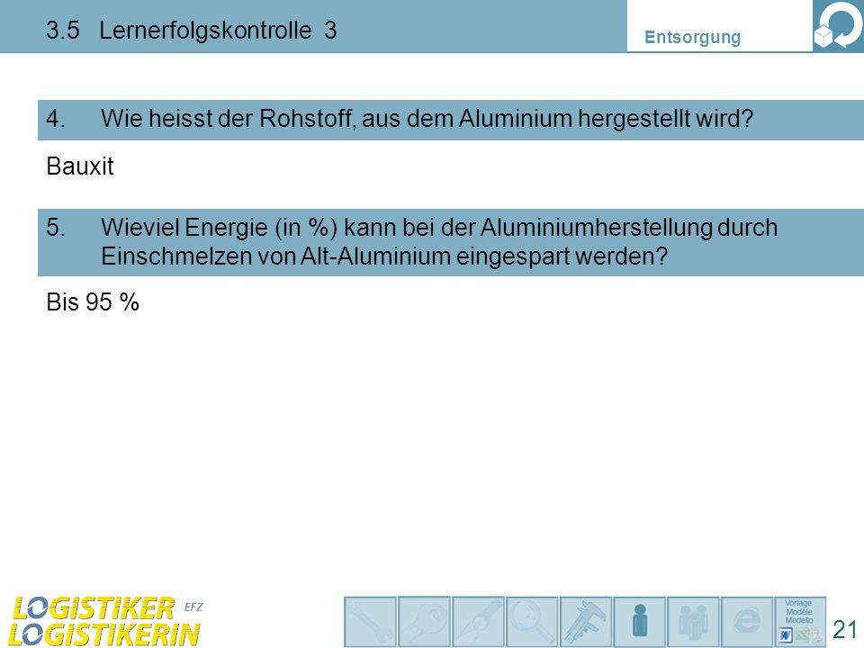 Entsorgung 21 3.5 Lernerfolgskontrolle 3 Wie heisst der Rohstoff, aus dem Aluminium hergestellt wird?4. Wieviel Energie (in %) kann bei der Aluminiumh