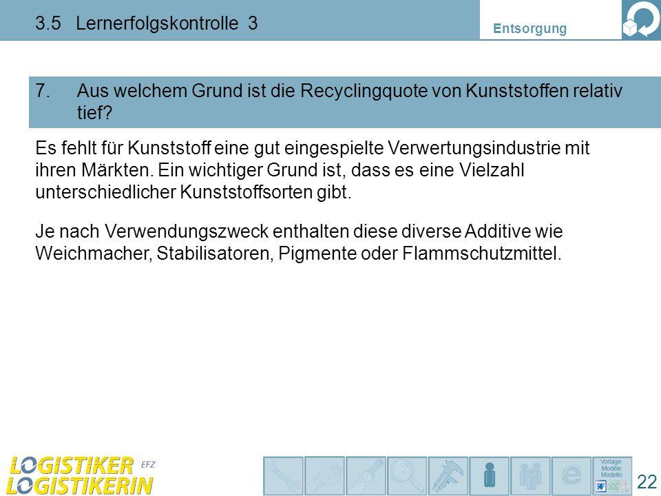 Entsorgung 22 3.5 Lernerfolgskontrolle 3 Aus welchem Grund ist die Recyclingquote von Kunststoffen relativ tief? 7. Es fehlt für Kunststoff eine gut e