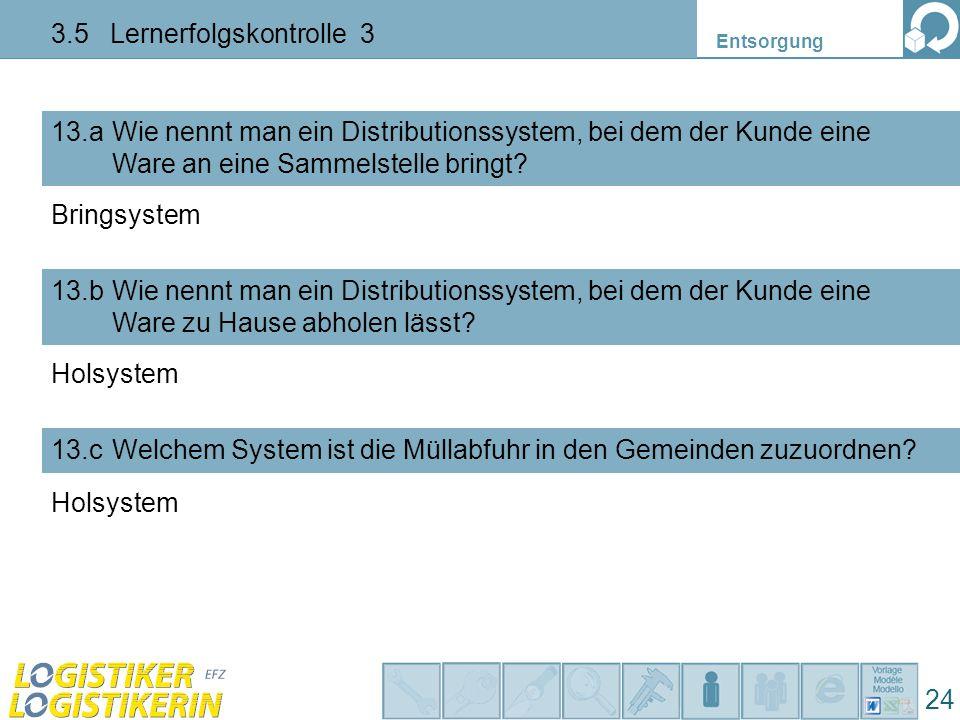 Entsorgung 24 3.5 Lernerfolgskontrolle 3 Wie nennt man ein Distributionssystem, bei dem der Kunde eine Ware an eine Sammelstelle bringt? 13.a 13.bWie