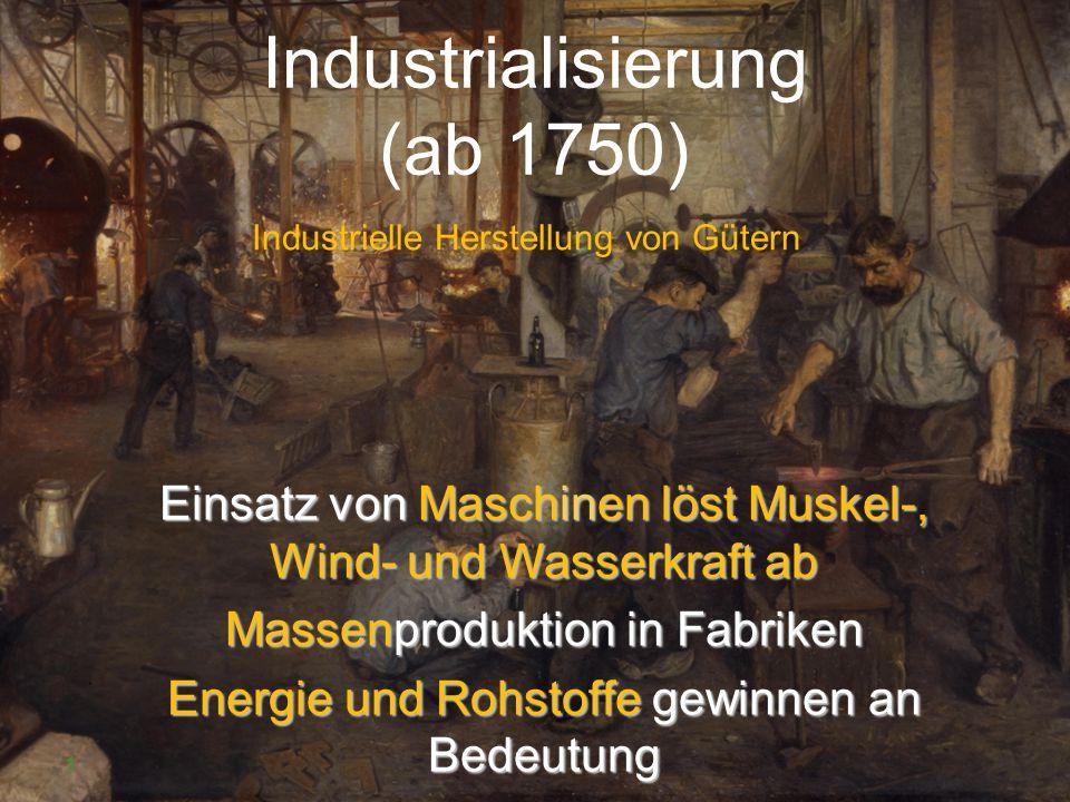 Industrialisierung (ab 1750) Industrielle Herstellung von Gütern 1 Einsatz von Maschinen löst Muskel-, Wind- und Wasserkraft ab Massenproduktion in Fa