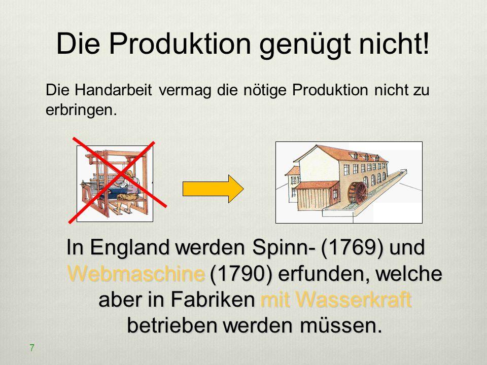 Die Produktion genügt nicht! Die Handarbeit vermag die nötige Produktion nicht zu erbringen. 7 In England werden Spinn- (1769) und Webmaschine (1790)